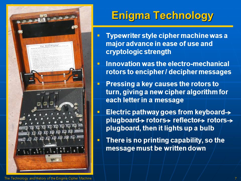 The Technology and History of the Enigma Cipher Machine18 Polish Success in Decoding Enigma   Poles made the Bomba – 6 Enigma machines in series to speed the checking of codes for the 6 combinations of 3 rotors   Poles successfully decoded Enigma messages until 1939, when the Germans quit sending the key twice and added 2 new rotors   Poles finally disclosed their code-breaking success to Britain and France just before Germany invaded Poland on Sept.