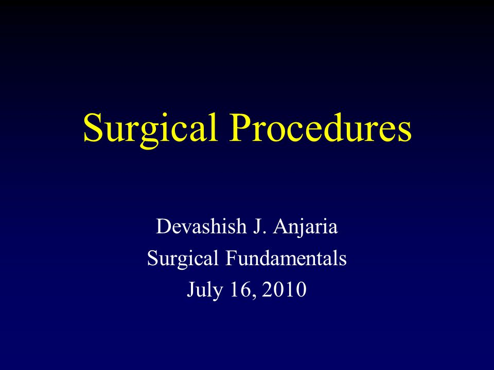 Surgical Procedures Devashish J. Anjaria Surgical Fundamentals July 16, 2010