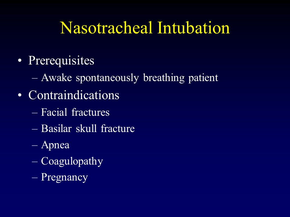 Nasotracheal Intubation Prerequisites –Awake spontaneously breathing patient Contraindications –Facial fractures –Basilar skull fracture –Apnea –Coagulopathy –Pregnancy