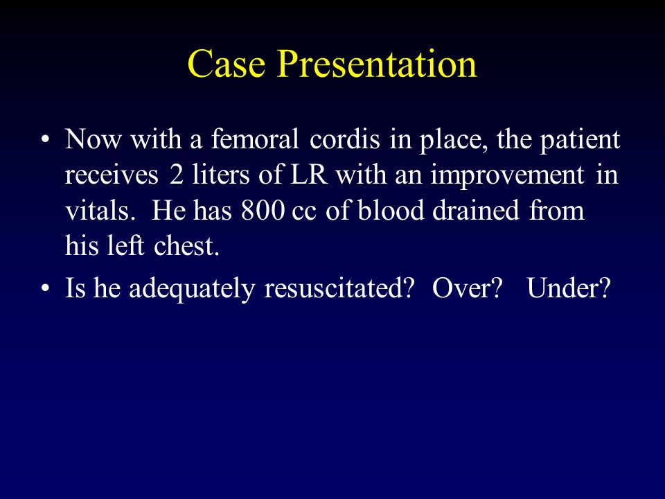 Case Presentation Now with a femoral cordis in place, the patient receives 2 liters of LR with an improvement in vitals.
