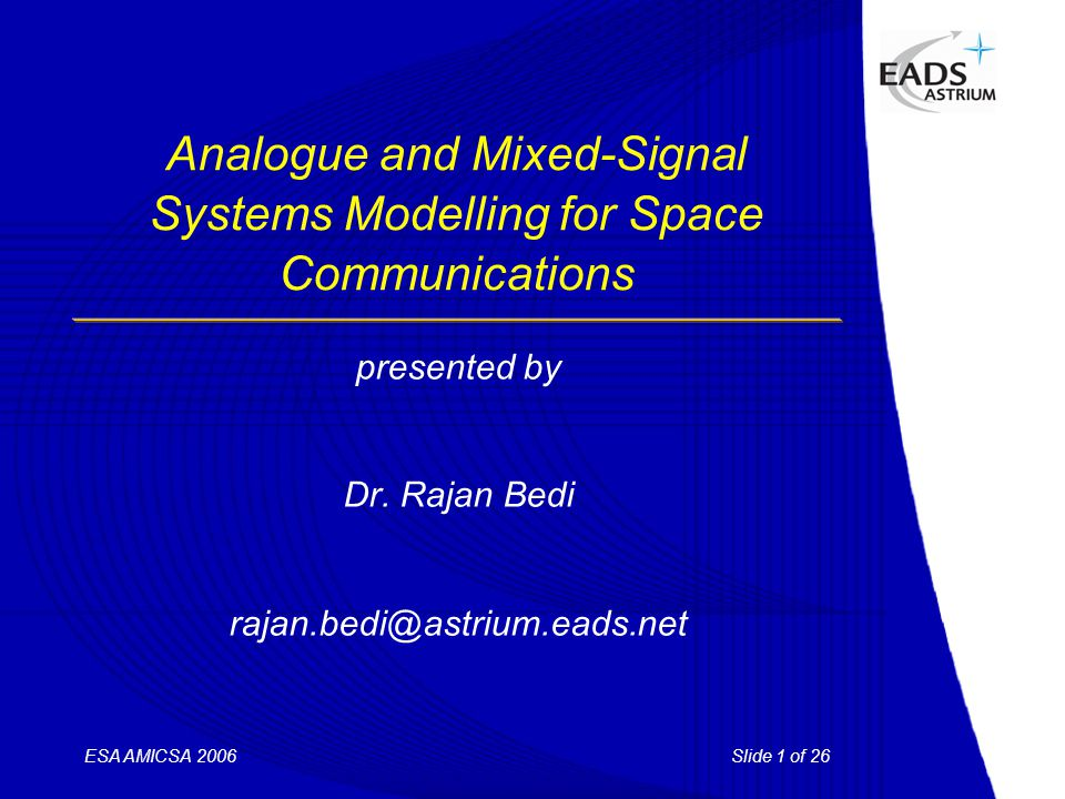 Slide 1 of 26ESA AMICSA 2006 Analogue and Mixed-Signal Systems Modelling for Space Communications presented by Dr. Rajan Bedi rajan.bedi@astrium.eads.