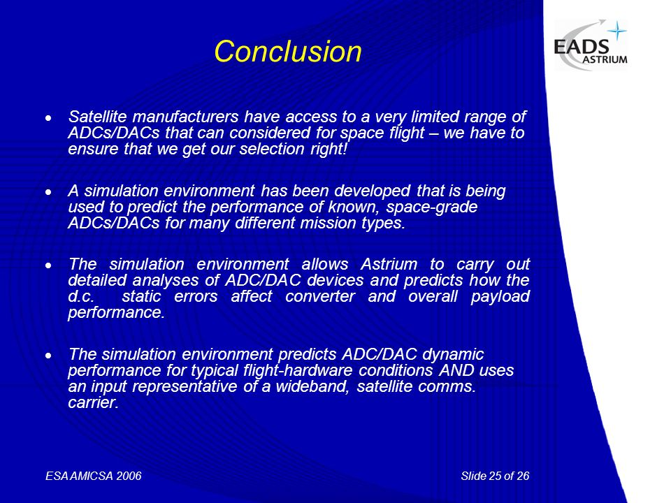 Slide 25 of 26 ESA AMICSA 2006 Conclusion  Satellite manufacturers have access to a very limited range of ADCs/DACs that can considered for space fli