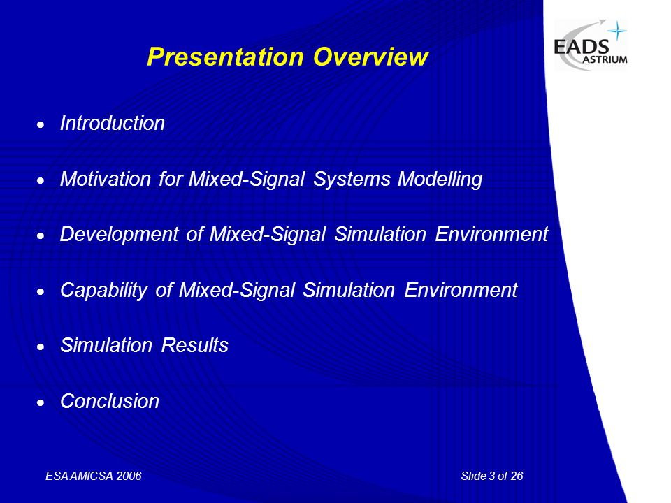 Slide 3 of 26 ESA AMICSA 2006 Presentation Overview  Introduction  Motivation for Mixed-Signal Systems Modelling  Development of Mixed-Signal Simulation Environment  Capability of Mixed-Signal Simulation Environment  Simulation Results  Conclusion