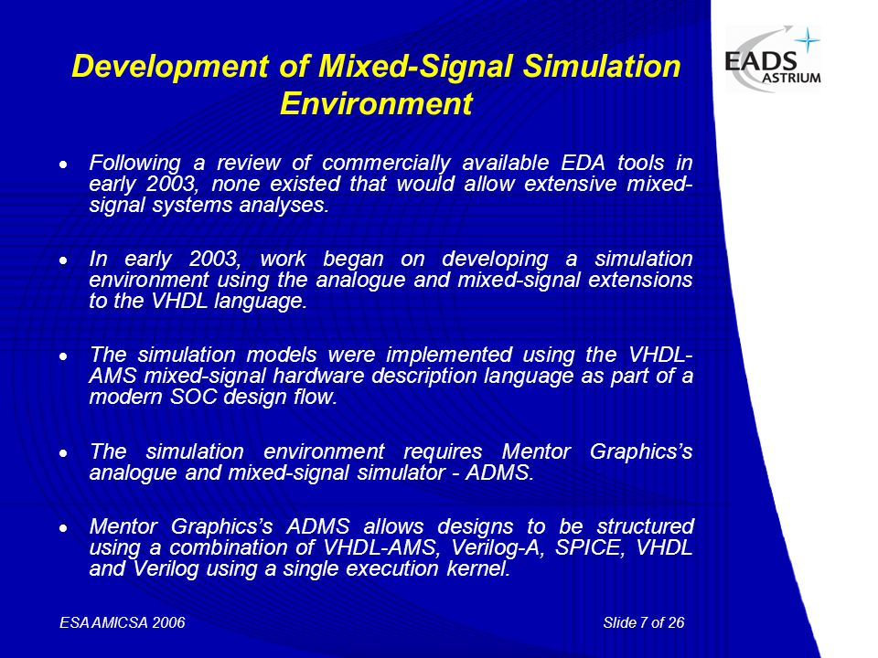 Slide 7 of 26 ESA AMICSA 2006 Development of Mixed-Signal Simulation Environment  Following a review of commercially available EDA tools in early 2003, none existed that would allow extensive mixed- signal systems analyses.