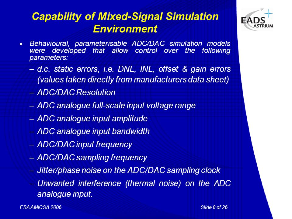 Slide 8 of 26 ESA AMICSA 2006 Capability of Mixed-Signal Simulation Environment  Behavioural, parameterisable ADC/DAC simulation models were developed that allow control over the following parameters: –d.c.