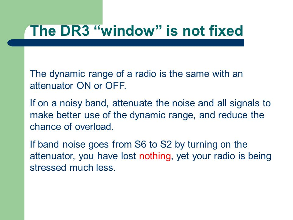 """The DR3 """"window"""" is not fixed The dynamic range of a radio is the same with an attenuator ON or OFF. If on a noisy band, attenuate the noise and all s"""