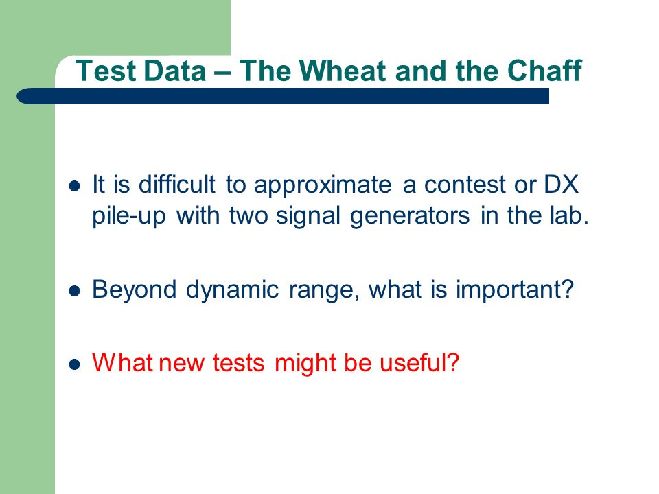 Test Data – The Wheat and the Chaff It is difficult to approximate a contest or DX pile-up with two signal generators in the lab. Beyond dynamic range