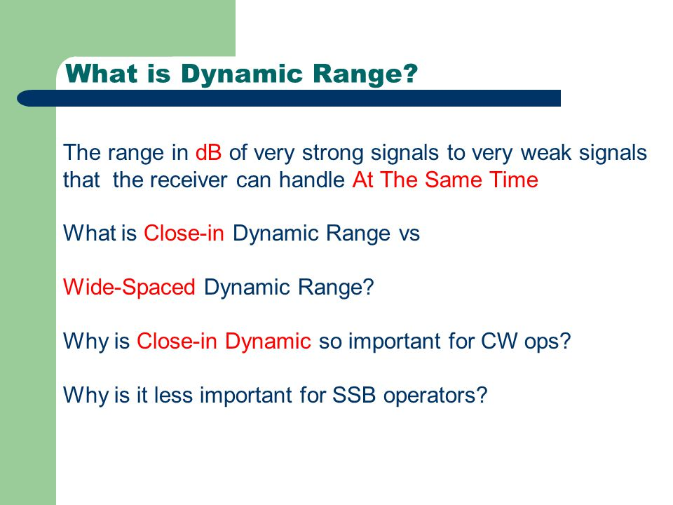 What is Dynamic Range? The range in dB of very strong signals to very weak signals that the receiver can handle At The Same Time What is Close-in Dyna