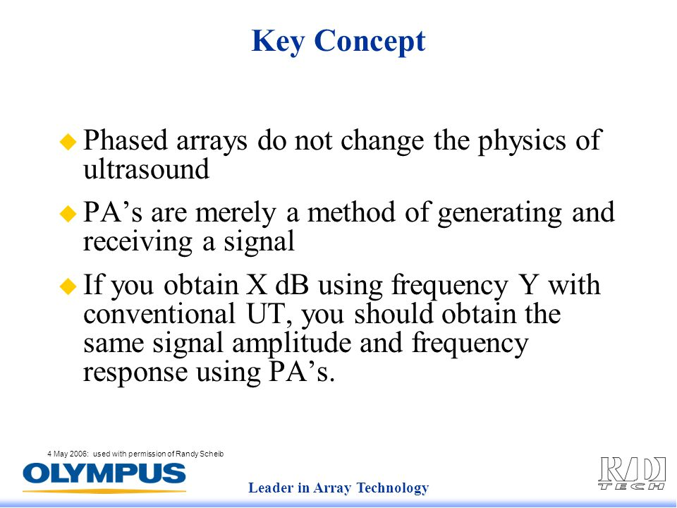 Leader in Array Technology 4 May 2006: used with permission of Randy Scheib Key Concept  Phased arrays do not change the physics of ultrasound  PA's are merely a method of generating and receiving a signal  If you obtain X dB using frequency Y with conventional UT, you should obtain the same signal amplitude and frequency response using PA's.