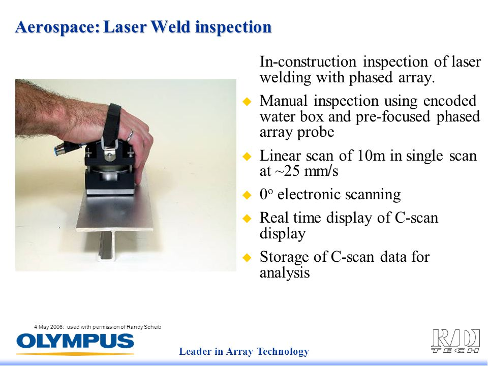 Leader in Array Technology 4 May 2006: used with permission of Randy Scheib Aerospace: Laser Weld inspection In-construction inspection of laser welding with phased array.
