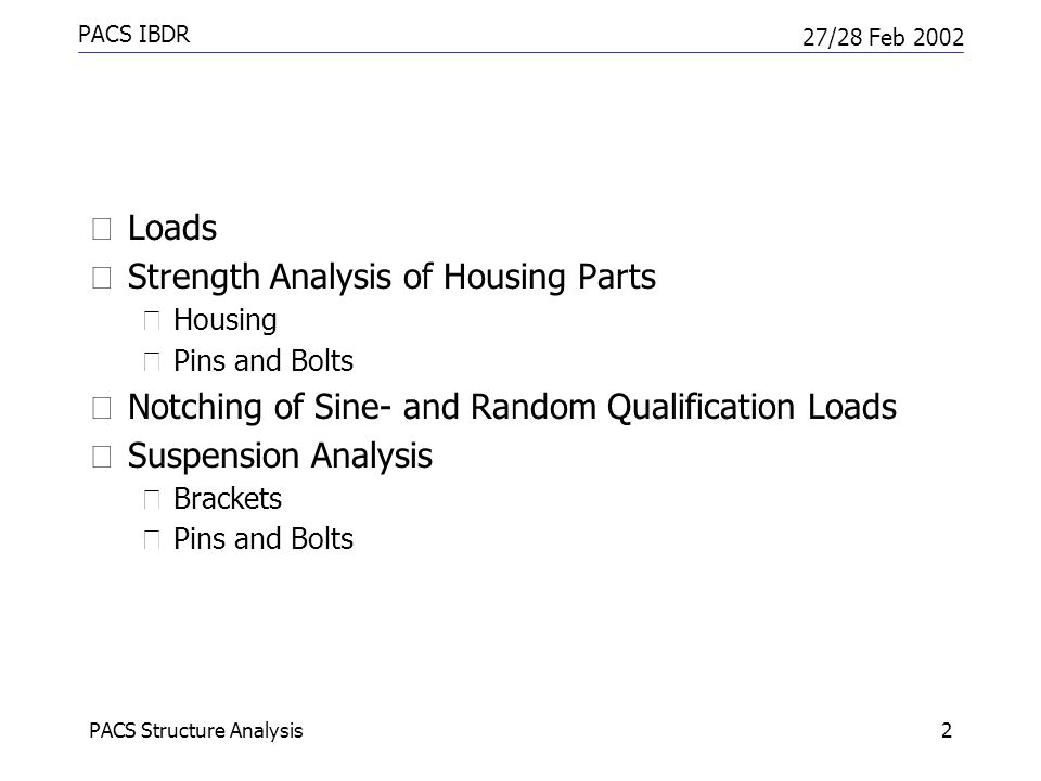 PACS Structure Analysis2 PACS IBDR 27/28 Feb 2002 •Loads •Strength Analysis of Housing Parts –Housing –Pins and Bolts •Notching of Sine- and Random Qualification Loads •Suspension Analysis –Brackets –Pins and Bolts