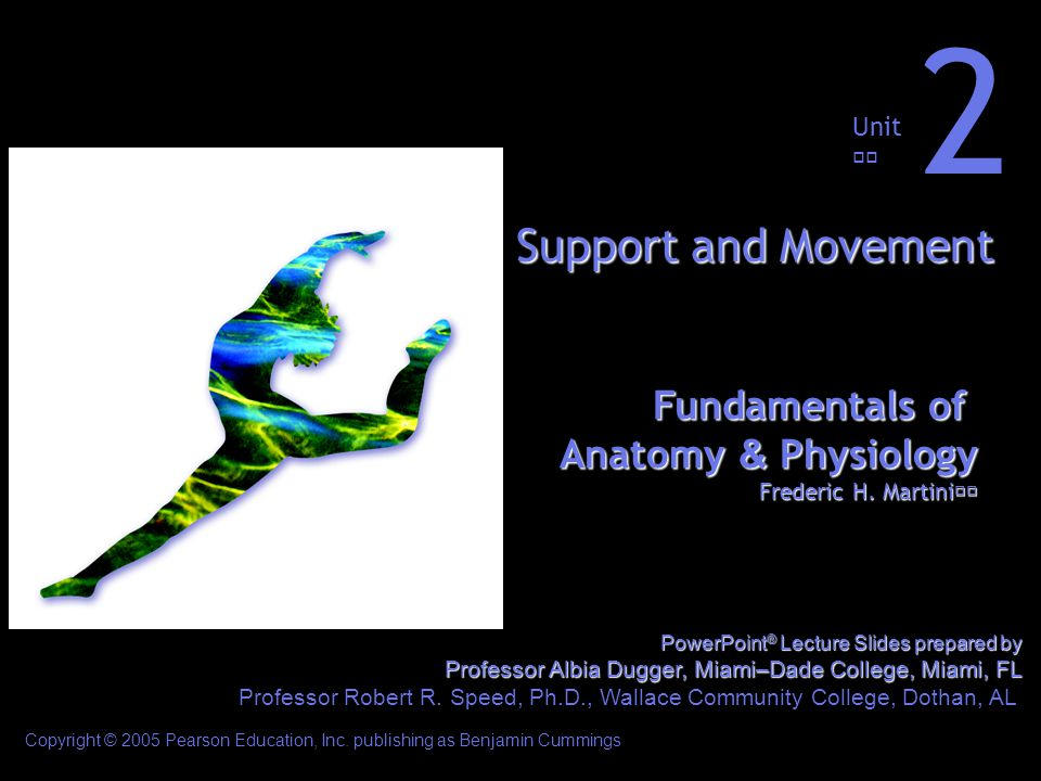 Fundamentals of Anatomy & Physiology Frederic H. Martini Unit 2 Support and Movement Copyright © 2005 Pearson Education, Inc. publishing as Benjamin C