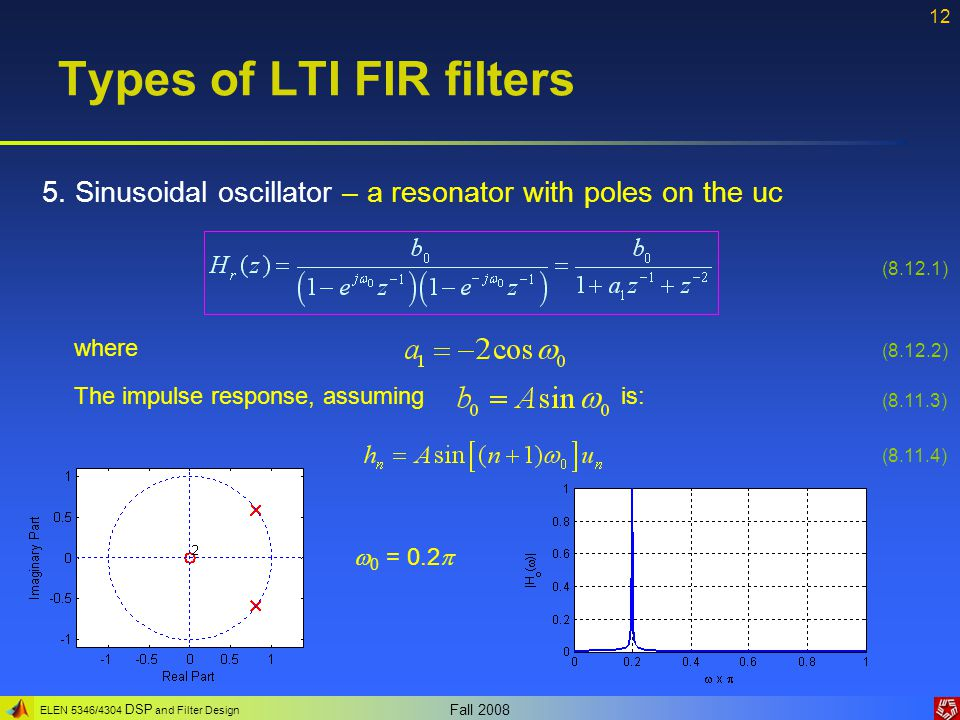 ELEN 5346/4304 DSP and Filter Design Fall 2008 12 Types of LTI FIR filters 5. Sinusoidal oscillator – a resonator with poles on the uc (8.12.2) (8.11.