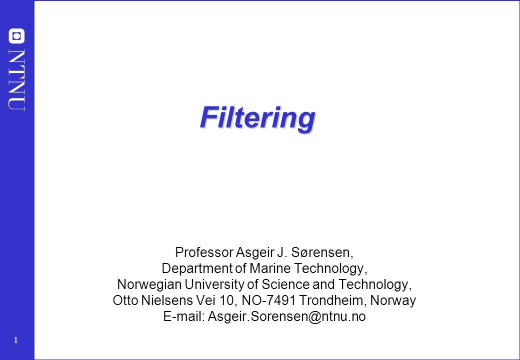1 Filtering Professor Asgeir J. Sørensen, Department of Marine Technology, Norwegian University of Science and Technology, Otto Nielsens Vei 10, NO-74