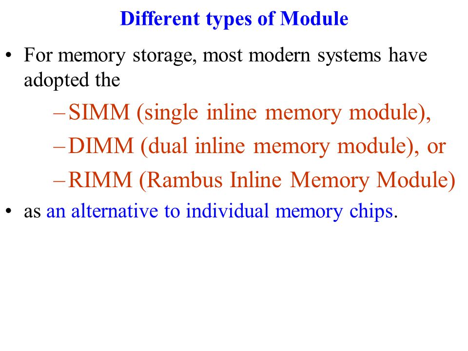 Different types of Module For memory storage, most modern systems have adopted the –SIMM (single inline memory module), –DIMM (dual inline memory module), or –RIMM (Rambus Inline Memory Module) as an alternative to individual memory chips.