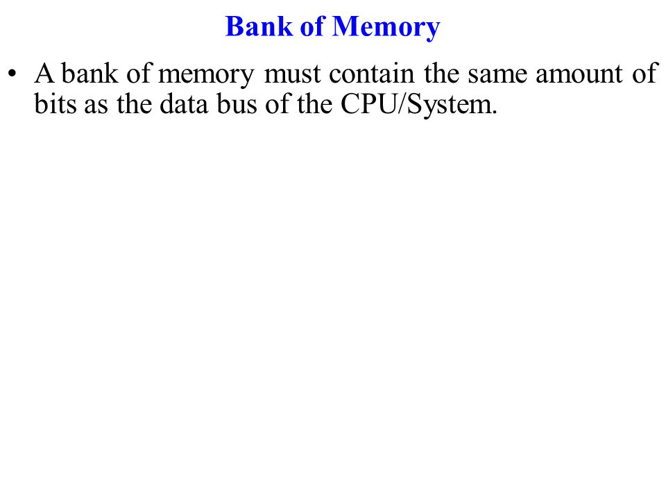 Bank of Memory A bank of memory must contain the same amount of bits as the data bus of the CPU/System.