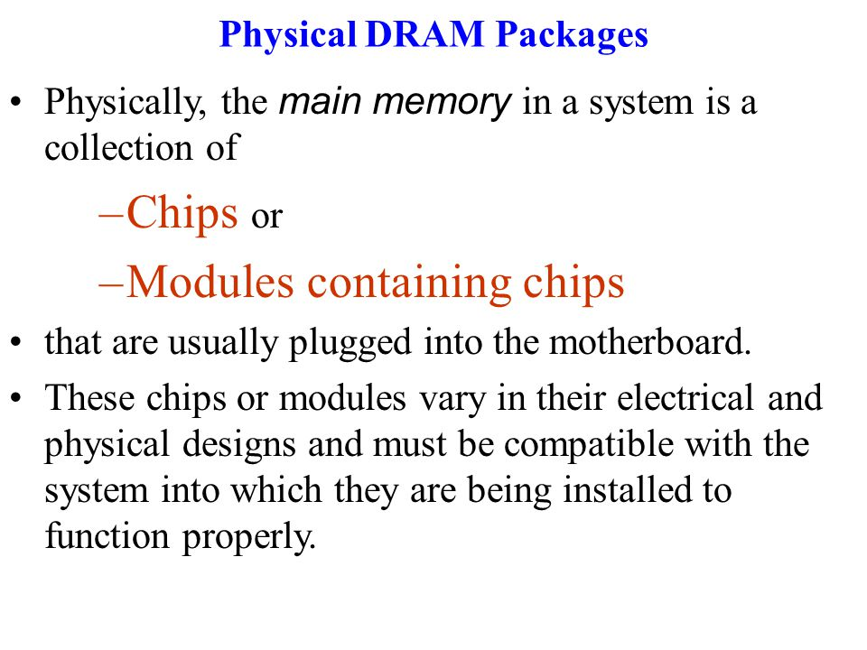 Physical DRAM Packages Physically, the main memory in a system is a collection of –Chips or –Modules containing chips that are usually plugged into the motherboard.