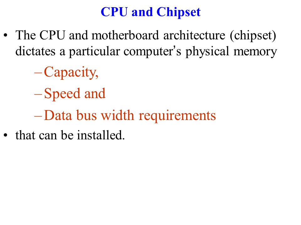 CPU and Chipset The CPU and motherboard architecture (chipset) dictates a particular computer ' s physical memory –Capacity, –Speed and –Data bus width requirements that can be installed.