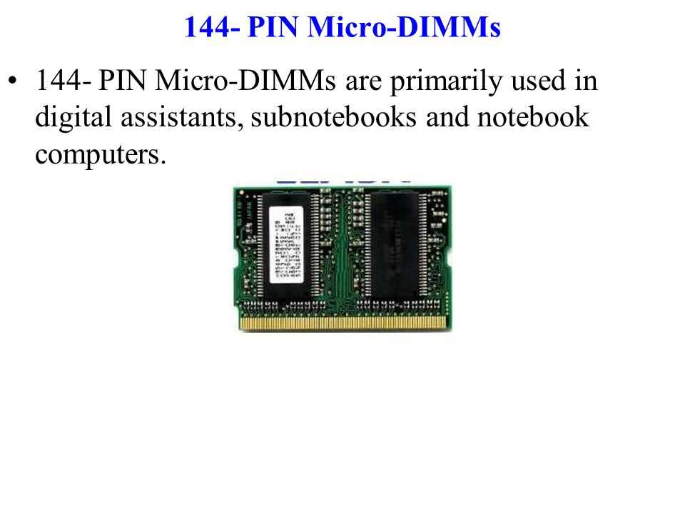 144- PIN Micro-DIMMs 144- PIN Micro-DIMMs are primarily used in digital assistants, subnotebooks and notebook computers.
