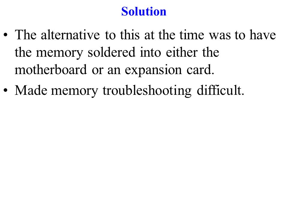 Solution The alternative to this at the time was to have the memory soldered into either the motherboard or an expansion card.
