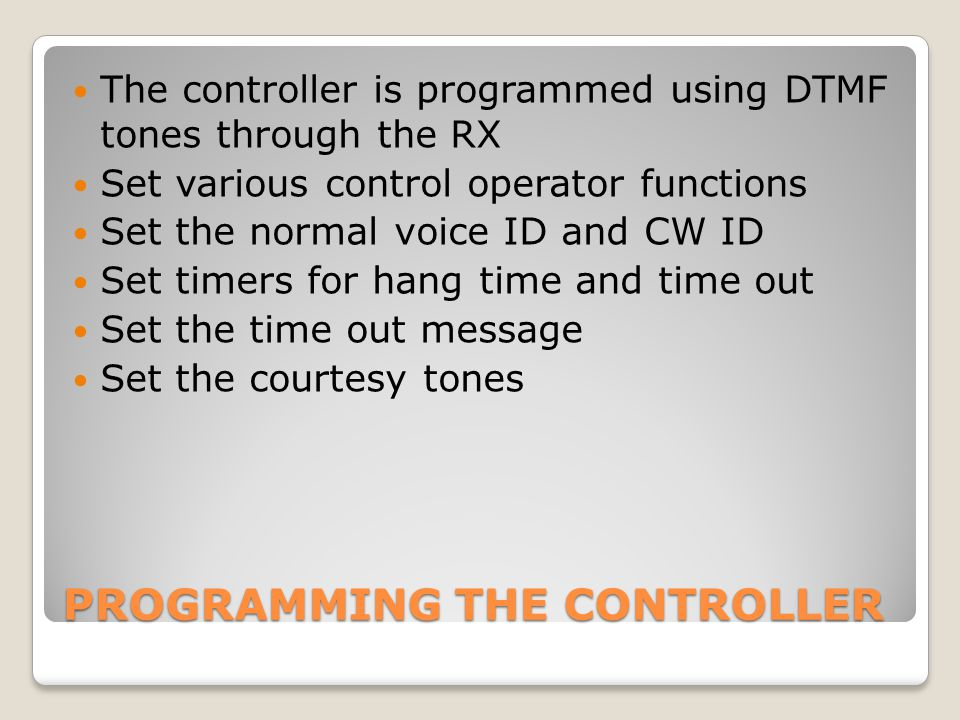 PROGRAMMING THE CONTROLLER The controller is programmed using DTMF tones through the RX Set various control operator functions Set the normal voice ID and CW ID Set timers for hang time and time out Set the time out message Set the courtesy tones