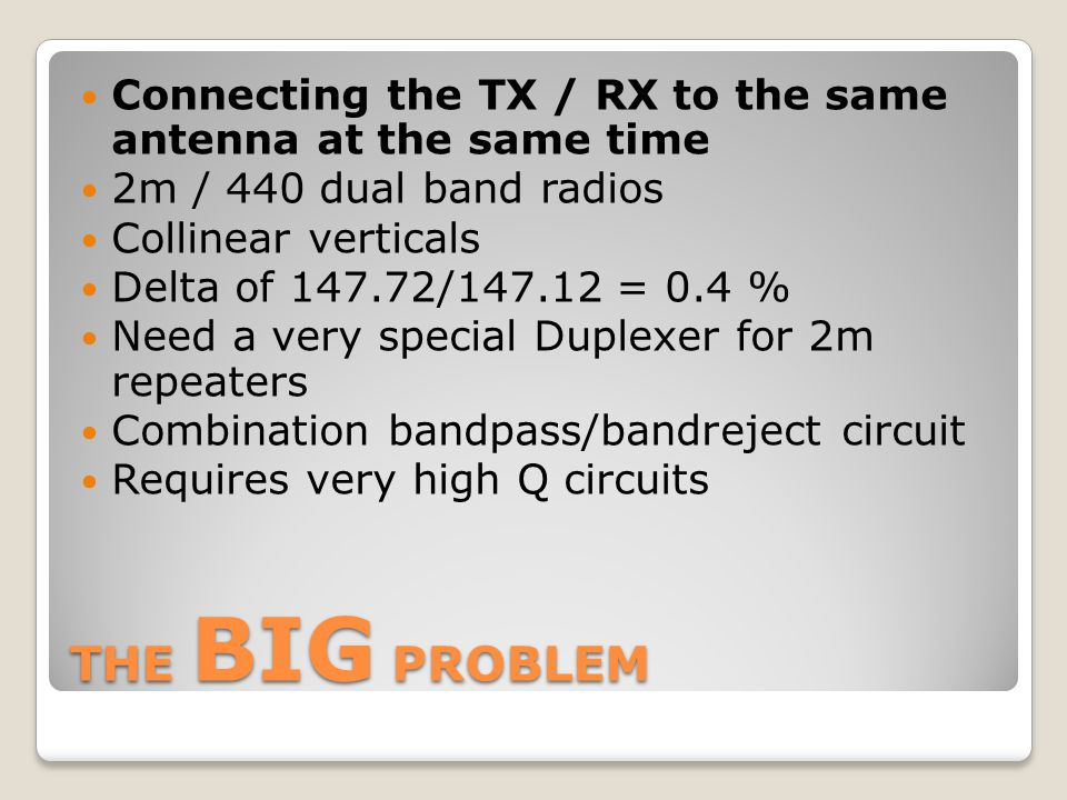 THE BIG PROBLEM Connecting the TX / RX to the same antenna at the same time 2m / 440 dual band radios Collinear verticals Delta of 147.72/147.12 = 0.4 % Need a very special Duplexer for 2m repeaters Combination bandpass/bandreject circuit Requires very high Q circuits