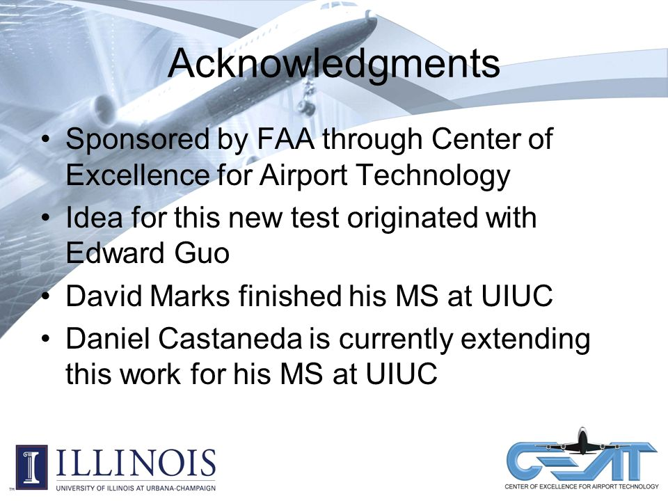 Acknowledgments Sponsored by FAA through Center of Excellence for Airport Technology Idea for this new test originated with Edward Guo David Marks finished his MS at UIUC Daniel Castaneda is currently extending this work for his MS at UIUC