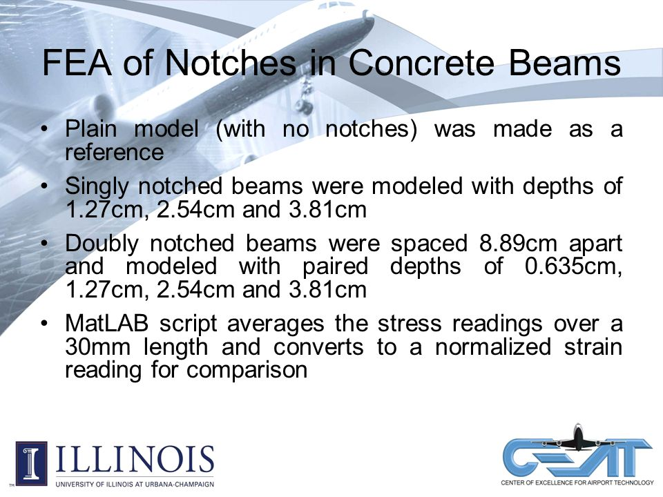 FEA of Notches in Concrete Beams Plain model (with no notches) was made as a reference Singly notched beams were modeled with depths of 1.27cm, 2.54cm and 3.81cm Doubly notched beams were spaced 8.89cm apart and modeled with paired depths of 0.635cm, 1.27cm, 2.54cm and 3.81cm MatLAB script averages the stress readings over a 30mm length and converts to a normalized strain reading for comparison