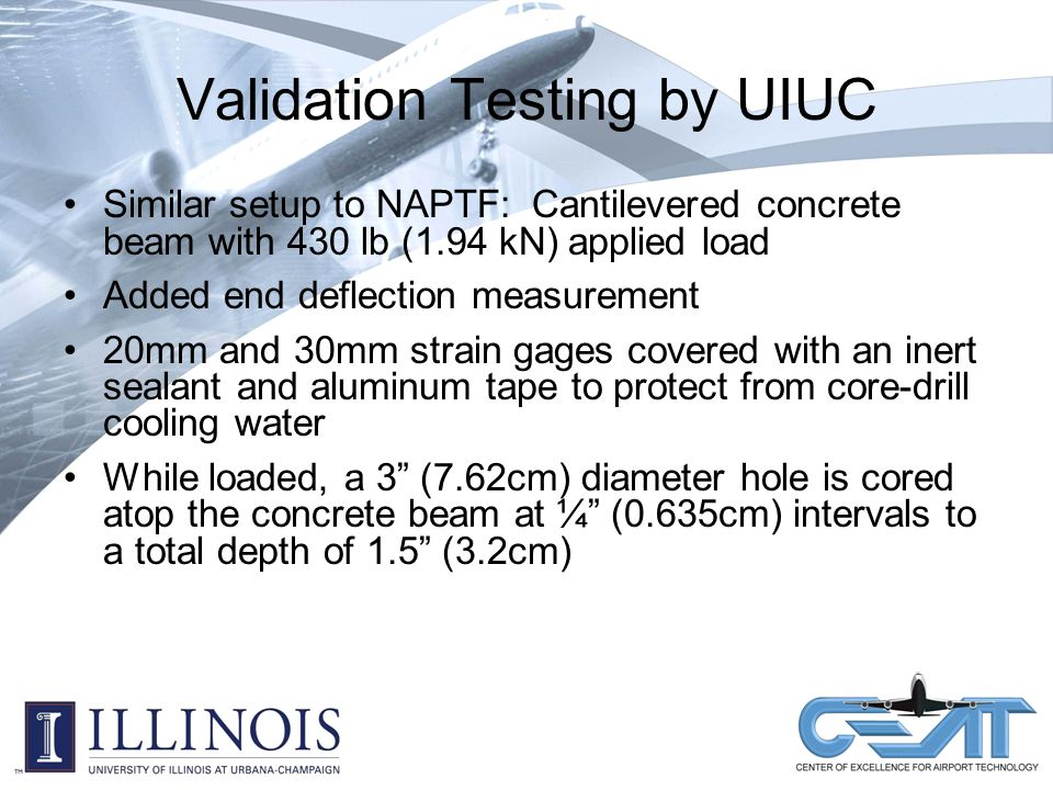 Validation Testing by UIUC Similar setup to NAPTF: Cantilevered concrete beam with 430 lb (1.94 kN) applied load Added end deflection measurement 20mm and 30mm strain gages covered with an inert sealant and aluminum tape to protect from core-drill cooling water While loaded, a 3 (7.62cm) diameter hole is cored atop the concrete beam at ¼ (0.635cm) intervals to a total depth of 1.5 (3.2cm)