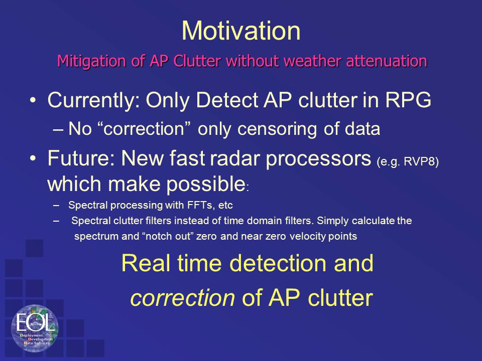 "Motivation Currently: Only Detect AP clutter in RPG –No ""correction"" only censoring of data Future: New fast radar processors (e.g. RVP8) which make p"