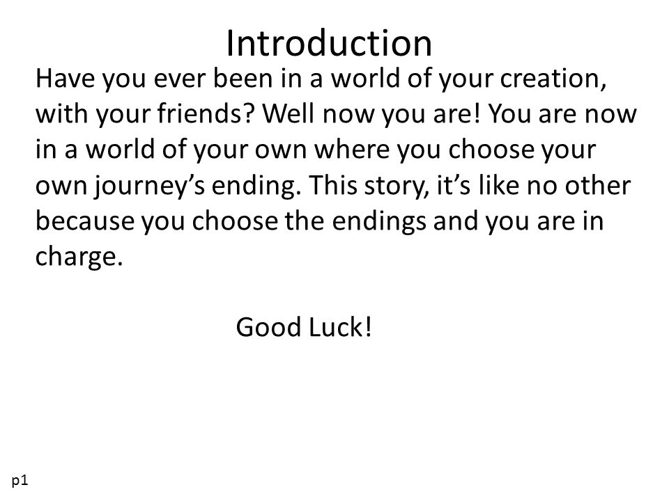 Introduction Have you ever been in a world of your creation, with your friends? Well now you are! You are now in a world of your own where you choose