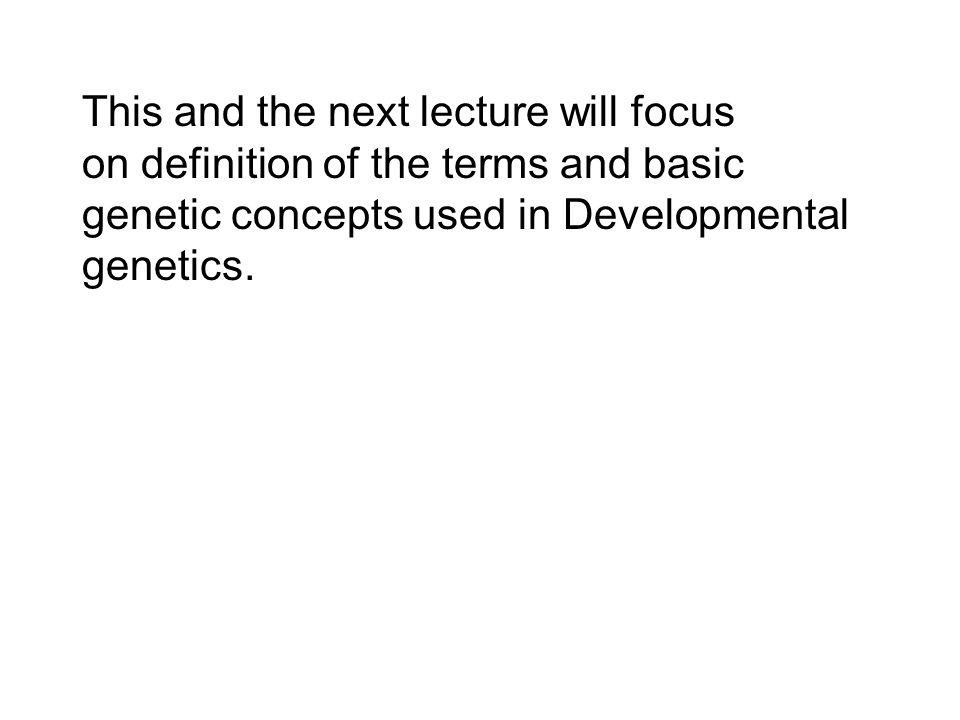 This and the next lecture will focus on definition of the terms and basic genetic concepts used in Developmental genetics.