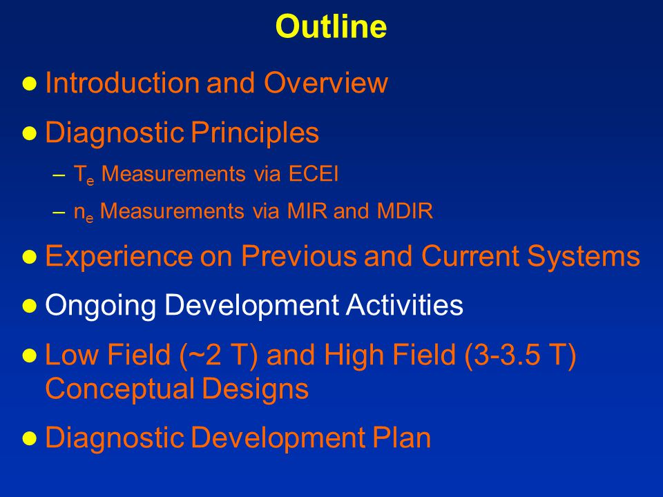 Outline ● Introduction and Overview ● Diagnostic Principles –T e Measurements via ECEI –n e Measurements via MIR and MDIR ● Experience on Previous and Current Systems ● Ongoing Development Activities ● Low Field (~2 T) and High Field (3-3.5 T) Conceptual Designs ● Diagnostic Development Plan