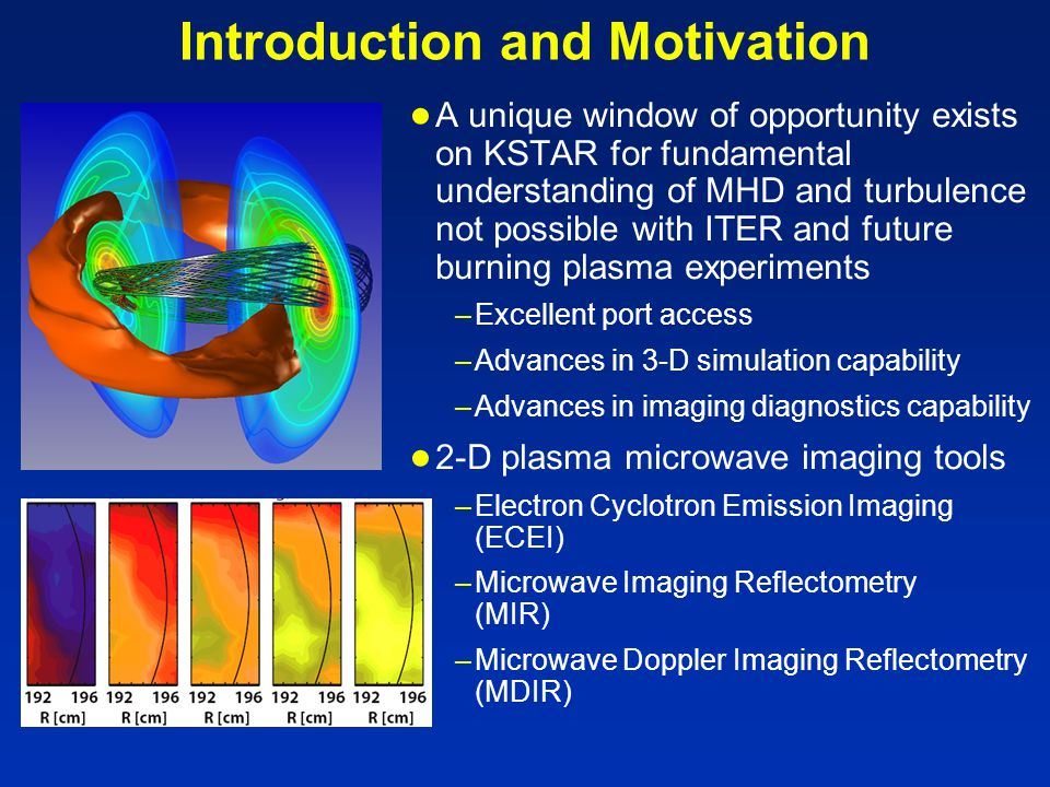 Introduction and Motivation ● A unique window of opportunity exists on KSTAR for fundamental understanding of MHD and turbulence not possible with ITER and future burning plasma experiments –Excellent port access –Advances in 3-D simulation capability –Advances in imaging diagnostics capability ● 2-D plasma microwave imaging tools –Electron Cyclotron Emission Imaging (ECEI) –Microwave Imaging Reflectometry (MIR) –Microwave Doppler Imaging Reflectometry (MDIR)