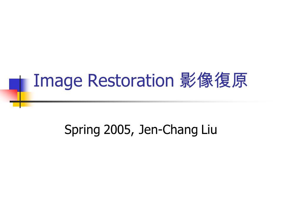 Image Restoration 影像復原 Spring 2005, Jen-Chang Liu