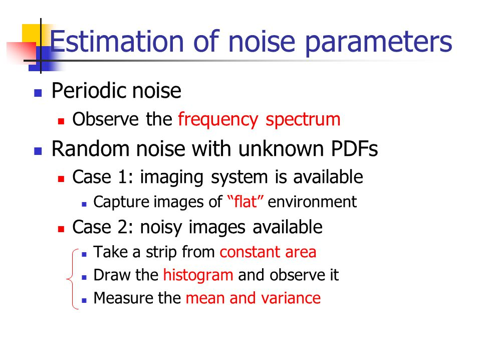 Estimation of noise parameters Periodic noise Observe the frequency spectrum Random noise with unknown PDFs Case 1: imaging system is available Capture images of flat environment Case 2: noisy images available Take a strip from constant area Draw the histogram and observe it Measure the mean and variance