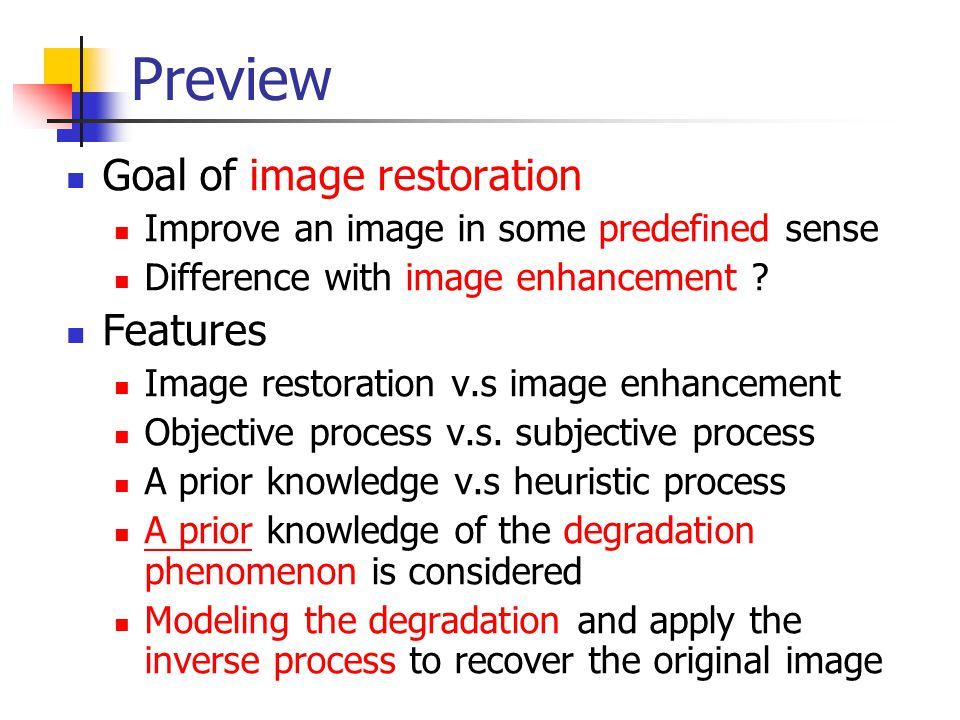 Preview Goal of image restoration Improve an image in some predefined sense Difference with image enhancement ? Features Image restoration v.s image e
