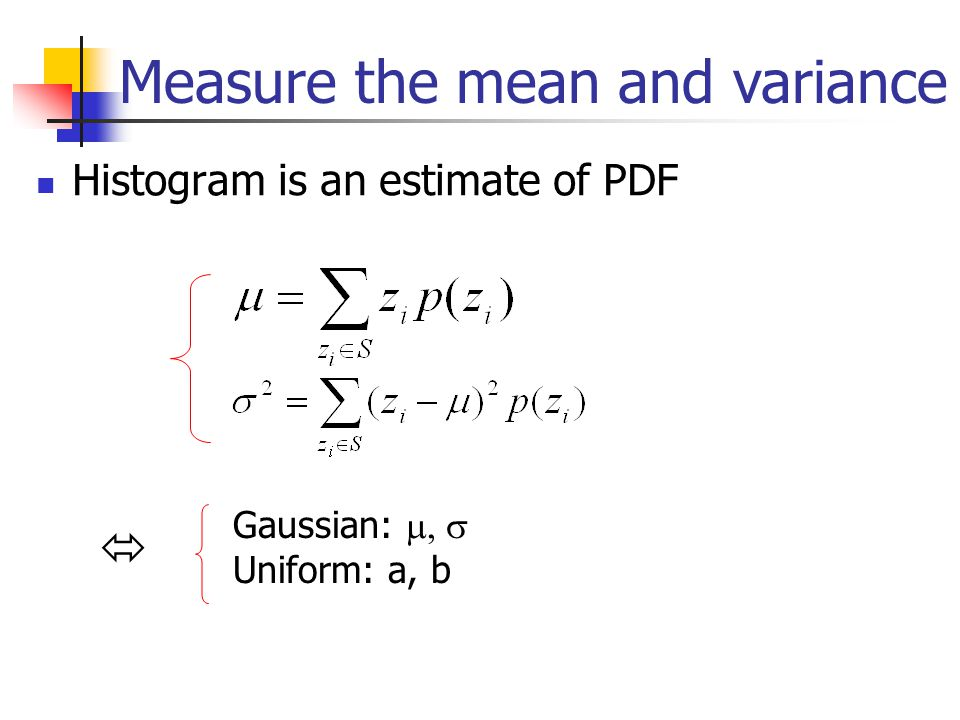 Histogram is an estimate of PDF Measure the mean and variance  Gaussian:  Uniform: a, b
