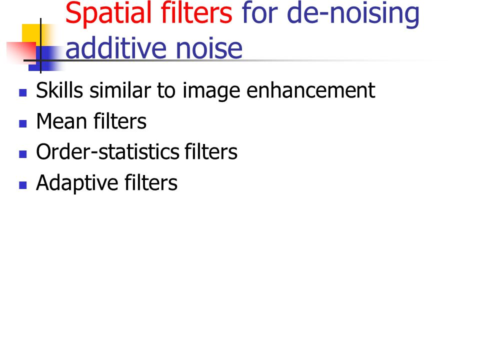 Spatial filters for de-noising additive noise Skills similar to image enhancement Mean filters Order-statistics filters Adaptive filters