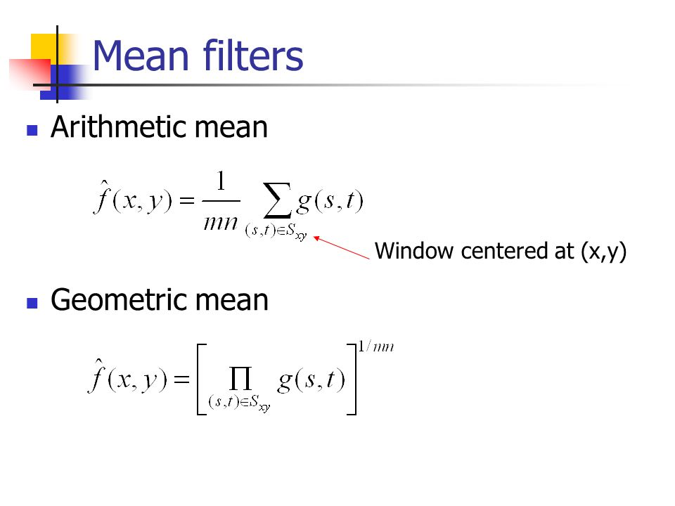 Mean filters Arithmetic mean Geometric mean Window centered at (x,y)
