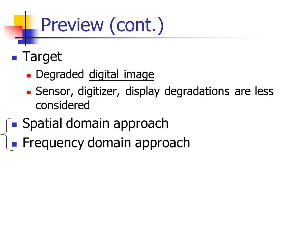 Preview (cont.) Target Degraded digital image Sensor, digitizer, display degradations are less considered Spatial domain approach Frequency domain approach