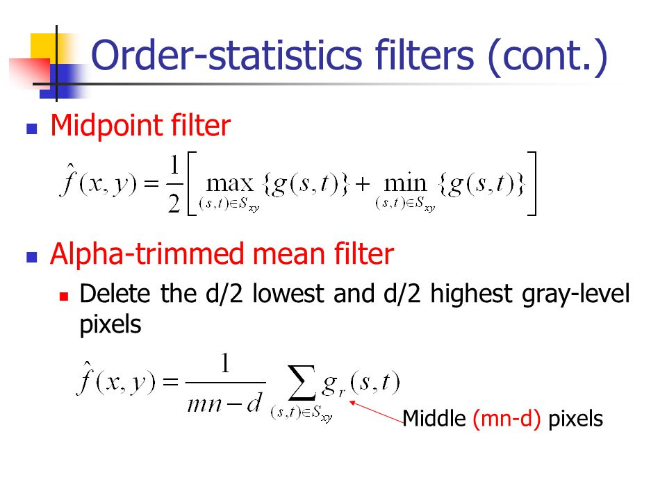 Order-statistics filters (cont.) Midpoint filter Alpha-trimmed mean filter Delete the d/2 lowest and d/2 highest gray-level pixels Middle (mn-d) pixel