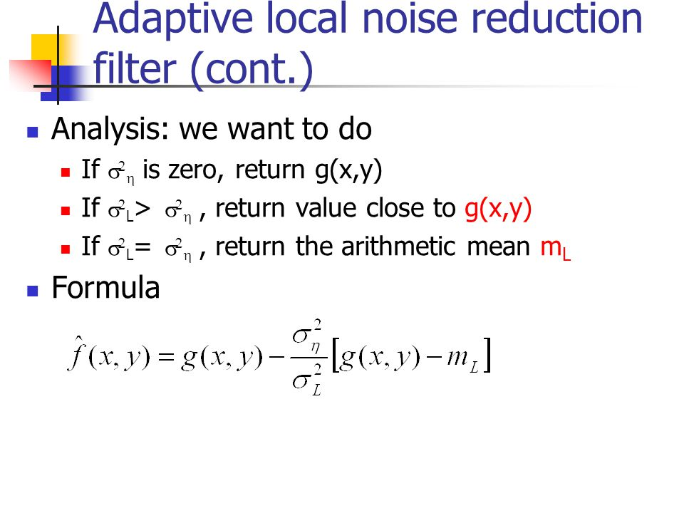 Adaptive local noise reduction filter (cont.) Analysis: we want to do If    is zero, return g(x,y) If   L >   , return value close to g(x,y) If   L =   , return the arithmetic mean m L Formula
