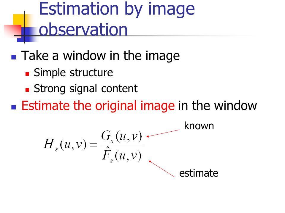 Estimation by image observation Take a window in the image Simple structure Strong signal content Estimate the original image in the window known esti