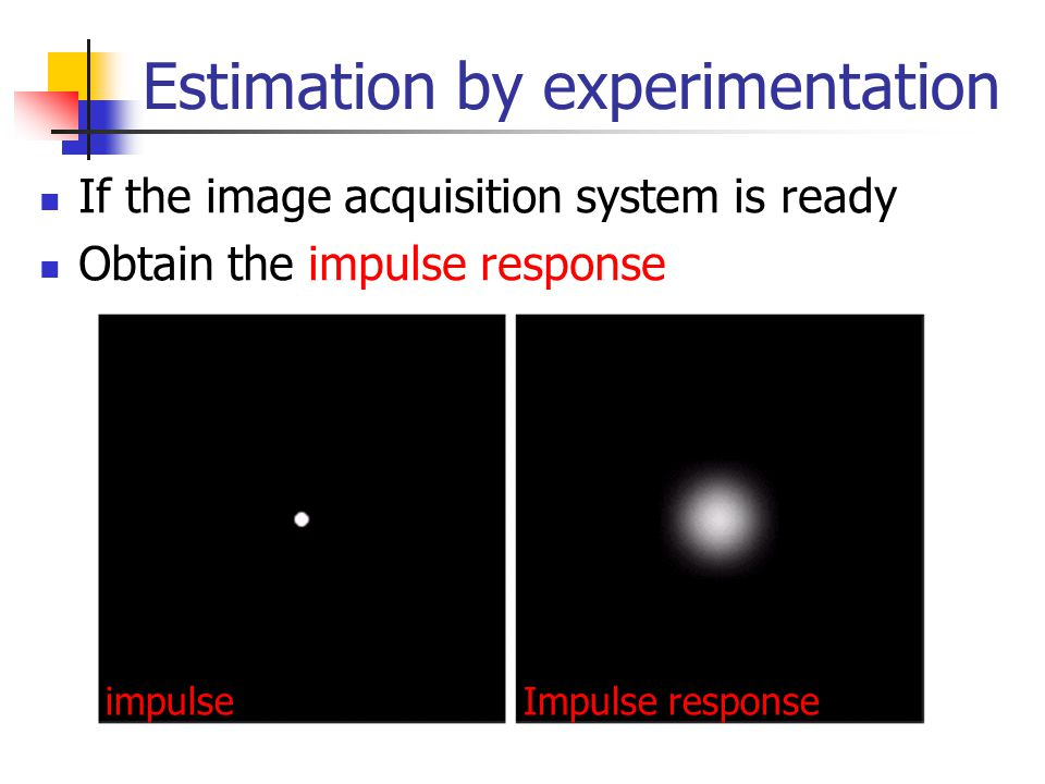 Estimation by experimentation If the image acquisition system is ready Obtain the impulse response impulseImpulse response