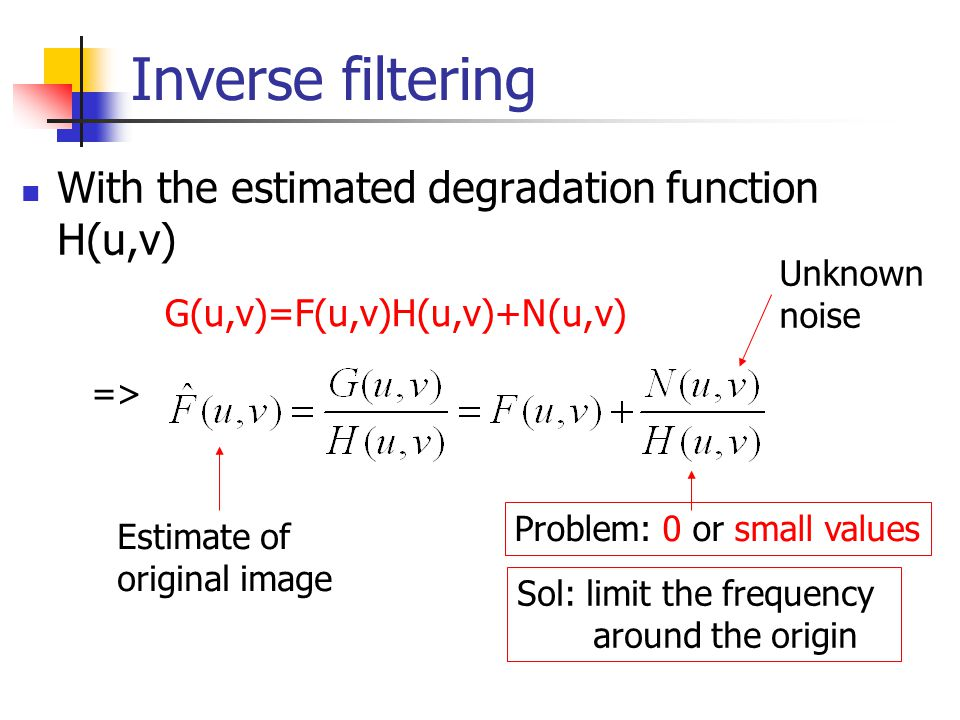 Inverse filtering With the estimated degradation function H(u,v) G(u,v)=F(u,v)H(u,v)+N(u,v) => Estimate of original image Problem: 0 or small values Unknown noise Sol: limit the frequency around the origin
