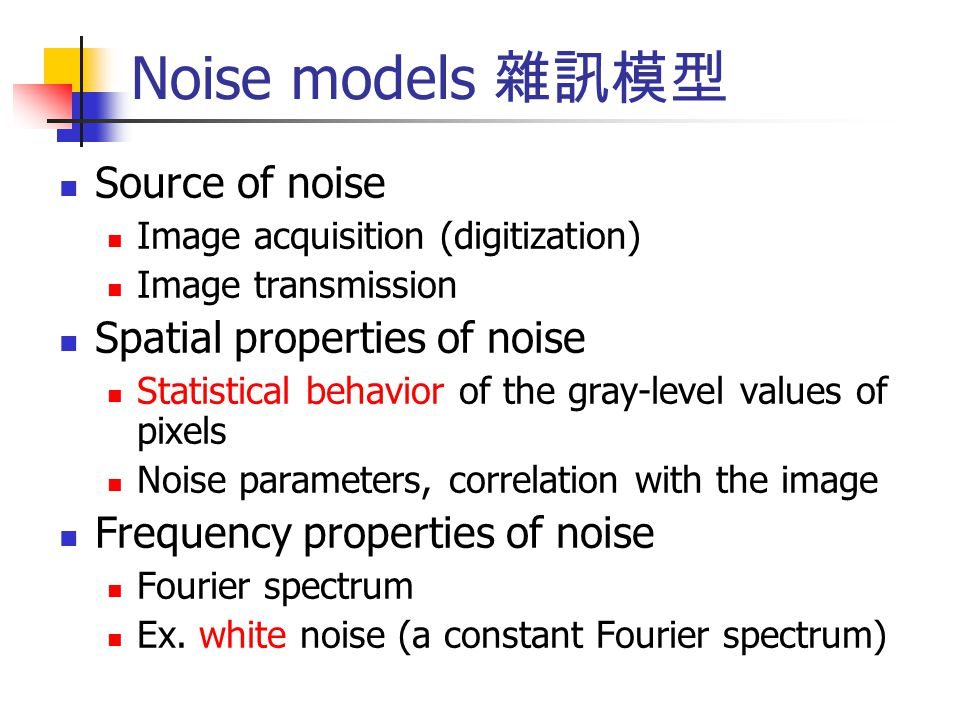 Noise models 雜訊模型 Source of noise Image acquisition (digitization) Image transmission Spatial properties of noise Statistical behavior of the gray-lev