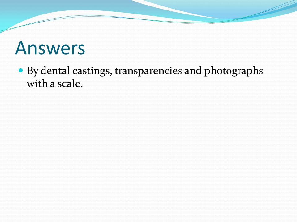 Answers By dental castings, transparencies and photographs with a scale.