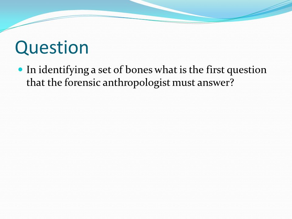Question In identifying a set of bones what is the first question that the forensic anthropologist must answer