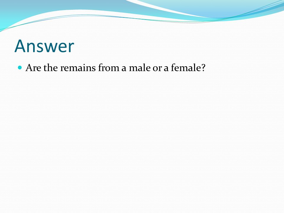 Answer Are the remains from a male or a female